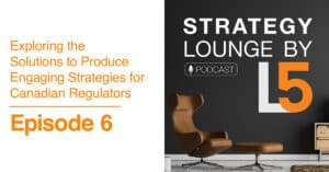 Episode 6: Exploring the Solutions to Produce Engaging Strategies for Canadian Regulators.